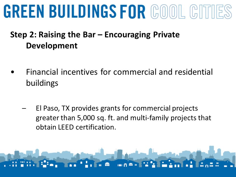 13 Step 2: Raising the Bar – Encouraging Private Development Financial incentives for commercial and residential buildings –El Paso, TX provides grants for commercial projects greater than 5,000 sq.