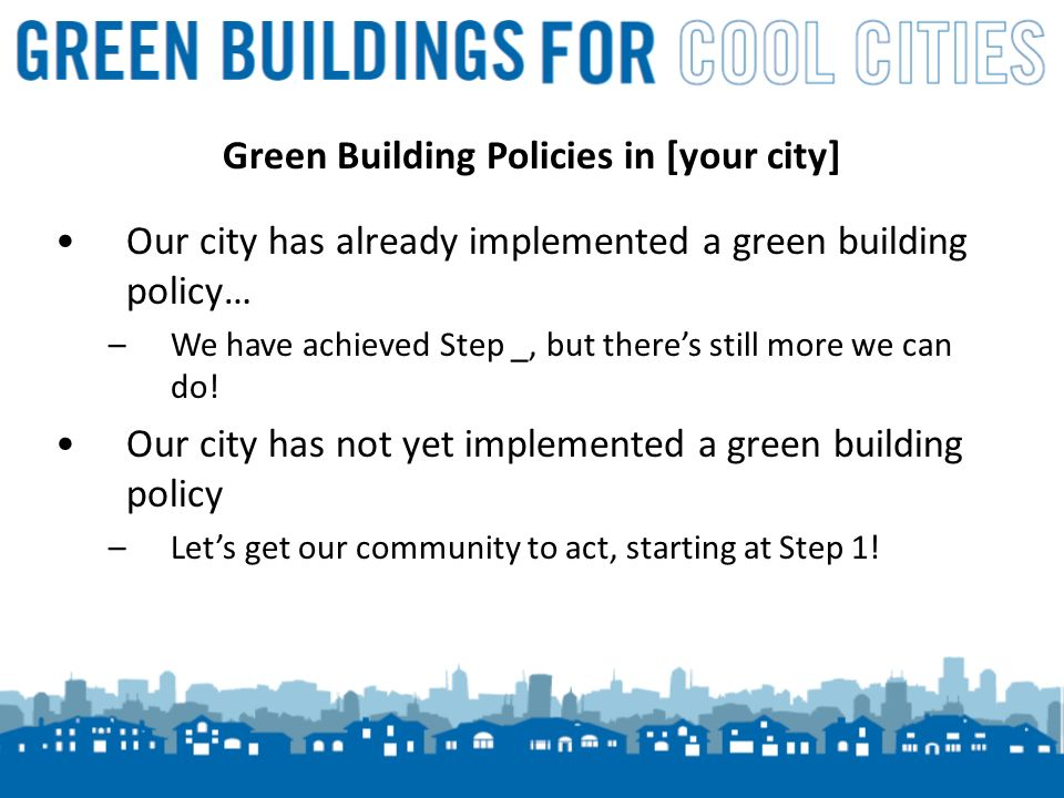 16 Green Building Policies in [your city] Our city has already implemented a green building policy… –We have achieved Step _, but theres still more we can do.