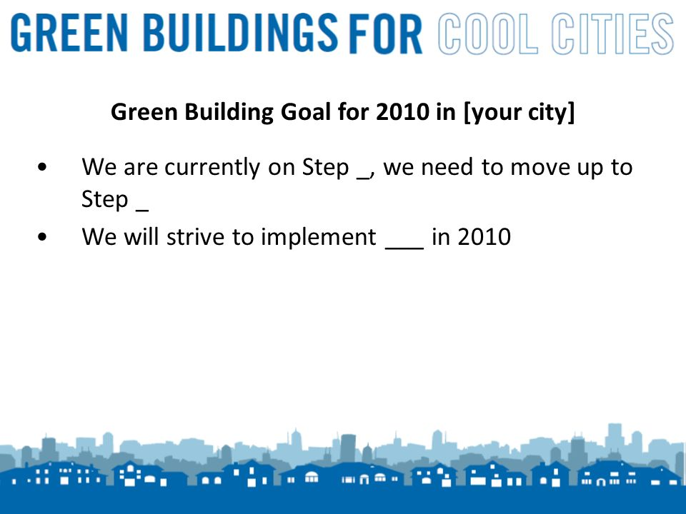 17 Green Building Goal for 2010 in [your city] We are currently on Step _, we need to move up to Step _ We will strive to implement ___ in 2010