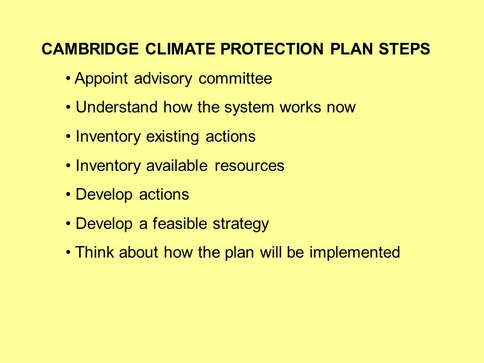 CAMBRIDGE CLIMATE PROTECTION PLAN STEPS Appoint advisory committee Understand how the system works now Inventory existing actions Inventory available resources Develop actions Develop a feasible strategy Think about how the plan will be implemented