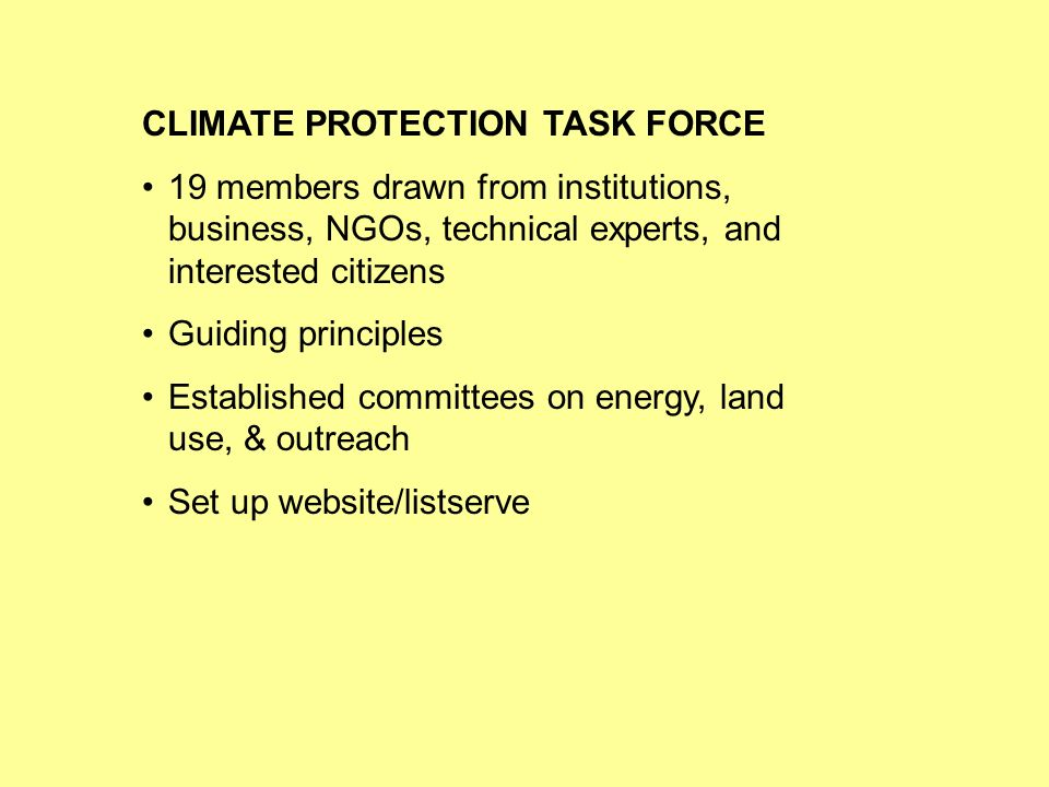 CLIMATE PROTECTION TASK FORCE 19 members drawn from institutions, business, NGOs, technical experts, and interested citizens Guiding principles Established committees on energy, land use, & outreach Set up website/listserve