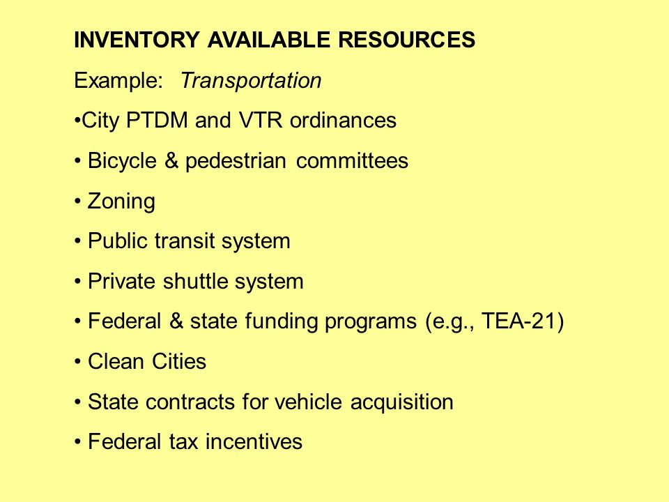 INVENTORY AVAILABLE RESOURCES Example: Transportation City PTDM and VTR ordinances Bicycle & pedestrian committees Zoning Public transit system Private shuttle system Federal & state funding programs (e.g., TEA-21) Clean Cities State contracts for vehicle acquisition Federal tax incentives