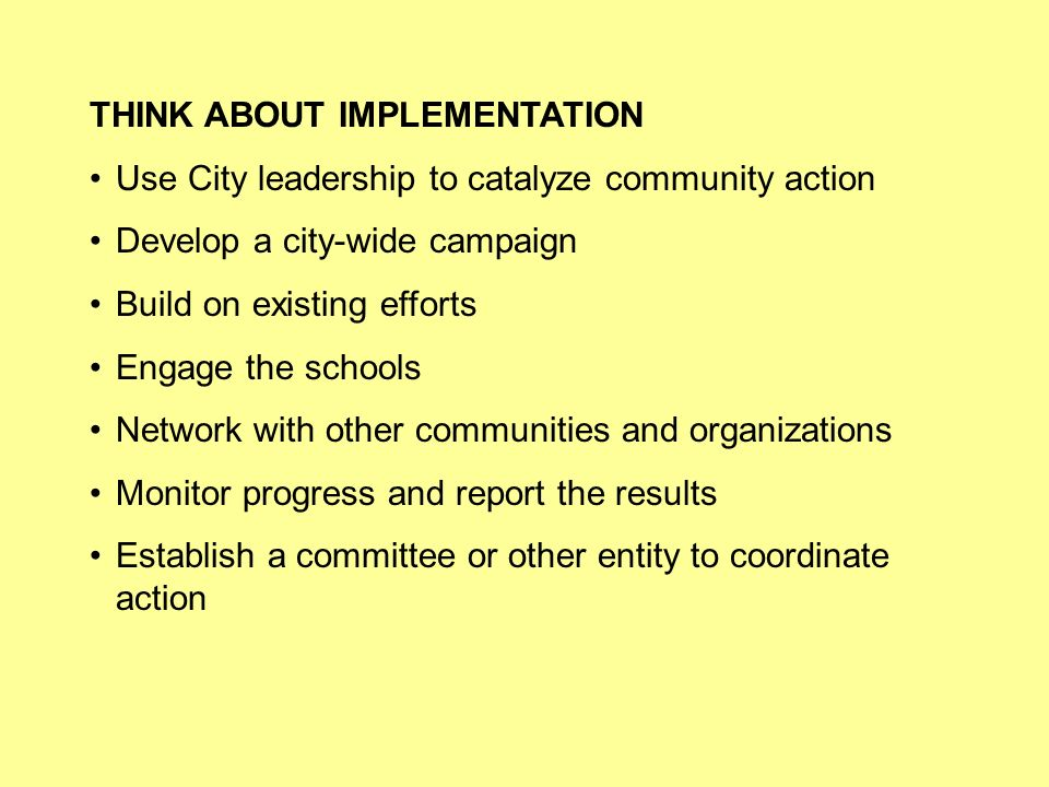 THINK ABOUT IMPLEMENTATION Use City leadership to catalyze community action Develop a city-wide campaign Build on existing efforts Engage the schools Network with other communities and organizations Monitor progress and report the results Establish a committee or other entity to coordinate action
