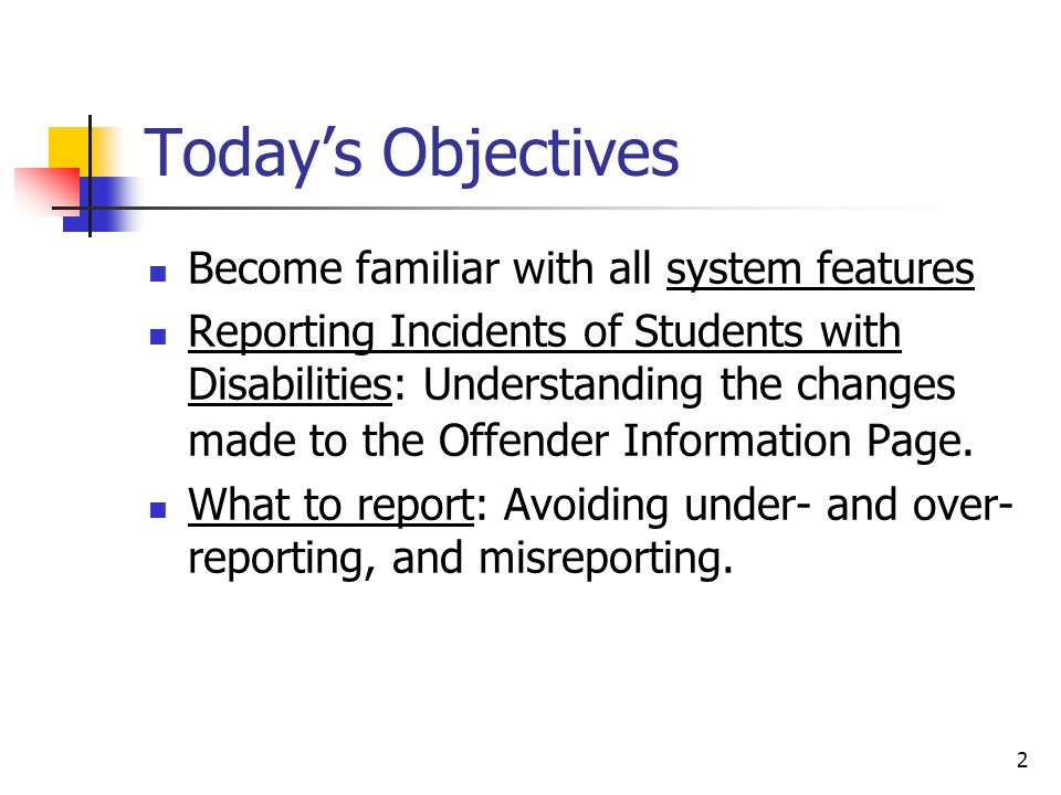 2 Todays Objectives Become familiar with all system features Reporting Incidents of Students with Disabilities: Understanding the changes made to the Offender Information Page.