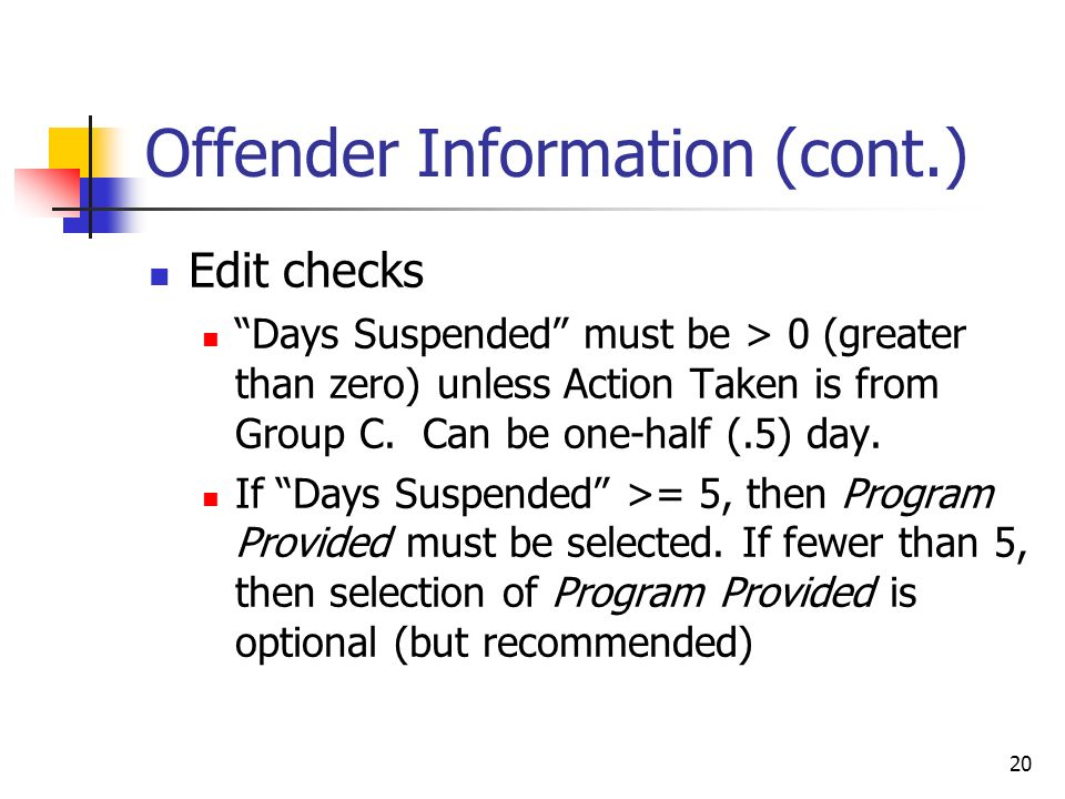20 Offender Information (cont.) Edit checks Days Suspended must be > 0 (greater than zero) unless Action Taken is from Group C.