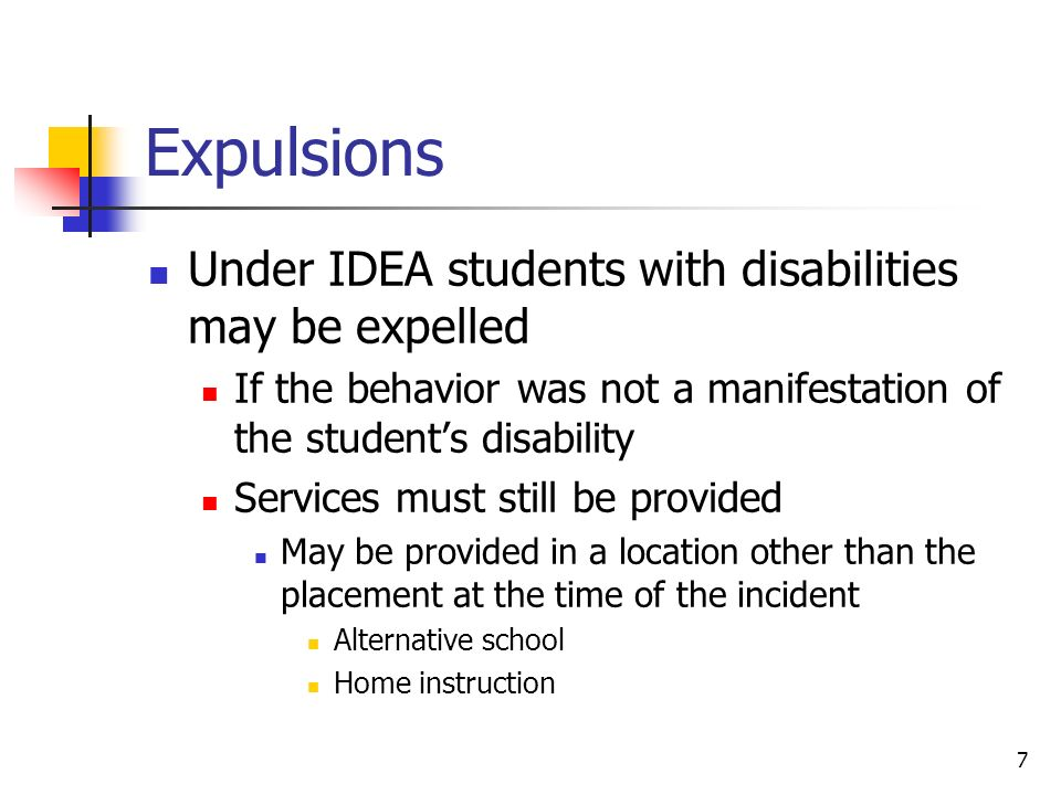 7 Expulsions Under IDEA students with disabilities may be expelled If the behavior was not a manifestation of the students disability Services must still be provided May be provided in a location other than the placement at the time of the incident Alternative school Home instruction