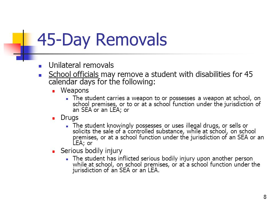 8 45-Day Removals Unilateral removals School officials may remove a student with disabilities for 45 calendar days for the following: Weapons The student carries a weapon to or possesses a weapon at school, on school premises, or to or at a school function under the jurisdiction of an SEA or an LEA; or Drugs The student knowingly possesses or uses illegal drugs, or sells or solicits the sale of a controlled substance, while at school, on school premises, or at a school function under the jurisdiction of an SEA or an LEA; or Serious bodily injury The student has inflicted serious bodily injury upon another person while at school, on school premises, or at a school function under the jurisdiction of an SEA or an LEA.