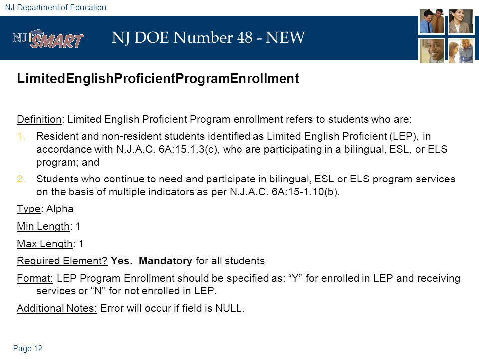 Page 12 NJ Department of Education NJ DOE Number 48 - NEW LimitedEnglishProficientProgramEnrollment Definition: Limited English Proficient Program enrollment refers to students who are: 1.Resident and non-resident students identified as Limited English Proficient (LEP), in accordance with N.J.A.C.