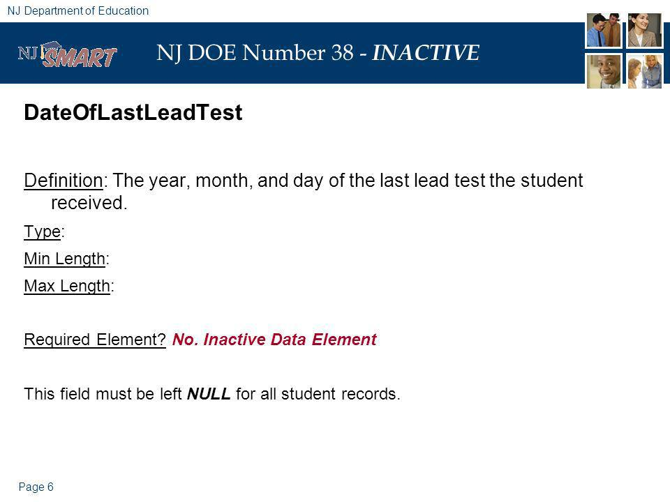Page 6 NJ Department of Education NJ DOE Number 38 - INACTIVE DateOfLastLeadTest Definition: The year, month, and day of the last lead test the student received.