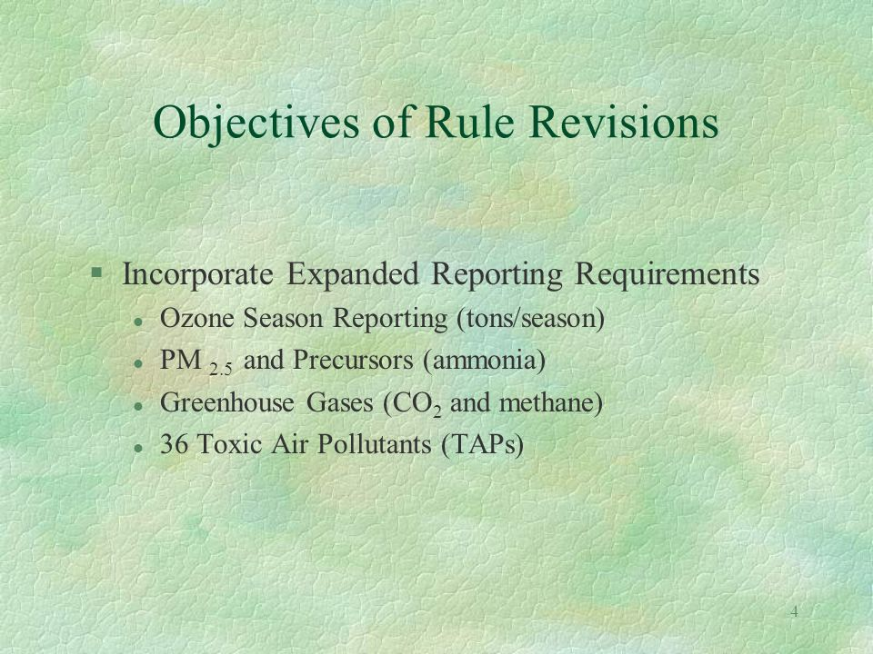 3 Objectives of Rule Revisions §Update Original Rule Language l Update Rule to reflect current NJDEP policy and procedures l Add PM 2.5 and ammonia to applicability (100 tpy) l Require mandatory RADIUS electronic submittal l Incorporate new electronic submittal due date - May 15 l Add NAICS code field