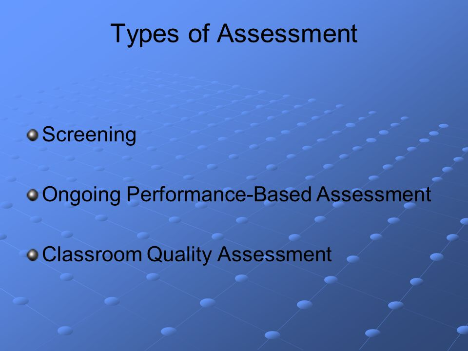 Types of Assessment Screening Ongoing Performance-Based Assessment Classroom Quality Assessment