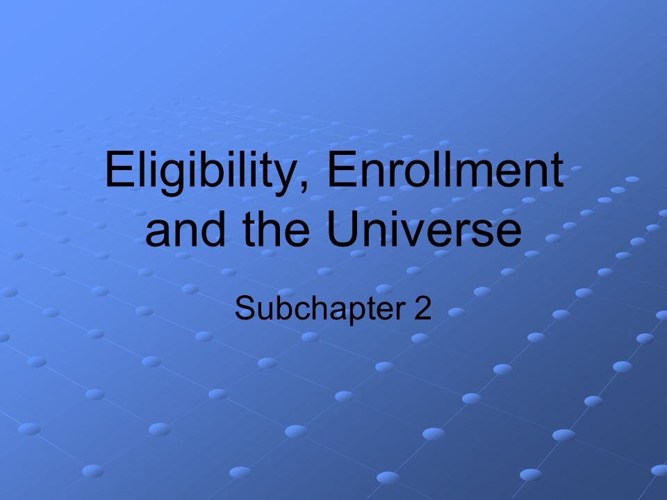 Eligibility, Enrollment and the Universe Subchapter 2