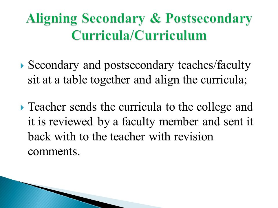 Secondary and postsecondary teaches/faculty sit at a table together and align the curricula; Teacher sends the curricula to the college and it is reviewed by a faculty member and sent it back with to the teacher with revision comments.