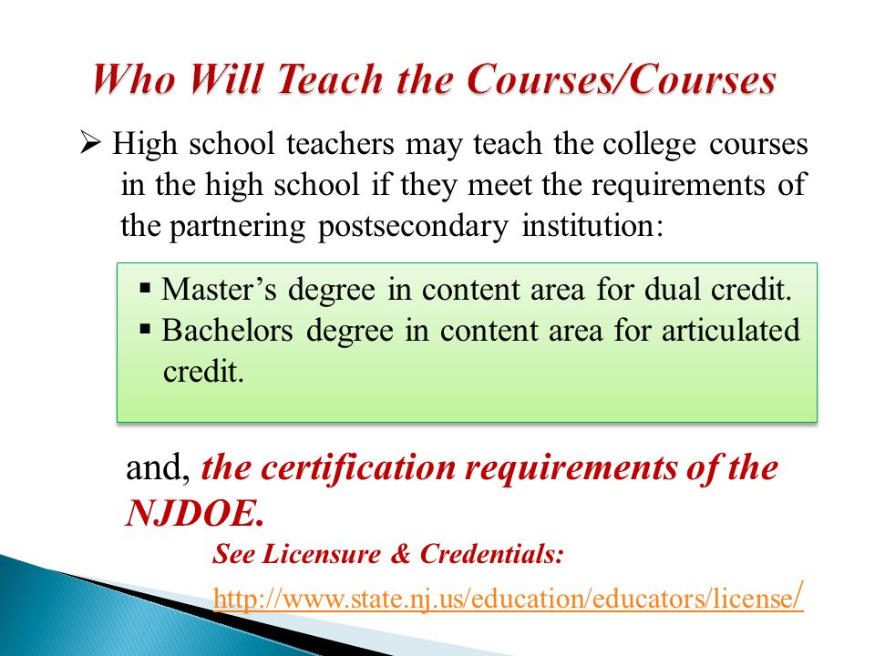 High school teachers may teach the college courses in the high school if they meet the requirements of the partnering postsecondary institution: Masters degree in content area for dual credit.