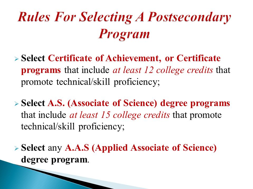 Select Certificate of Achievement, or Certificate programs that include at least 12 college credits that promote technical/skill proficiency; Select A.S.