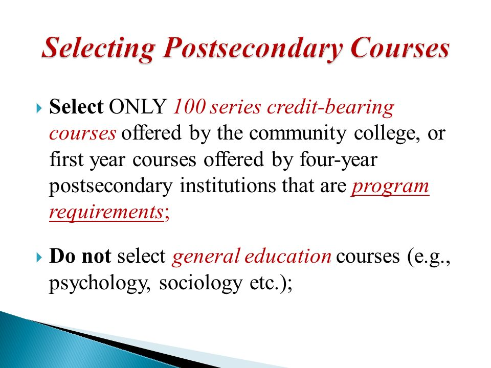 Select ONLY 100 series credit-bearing courses offered by the community college, or first year courses offered by four-year postsecondary institutions that are program requirements; Do not select general education courses (e.g., psychology, sociology etc.);