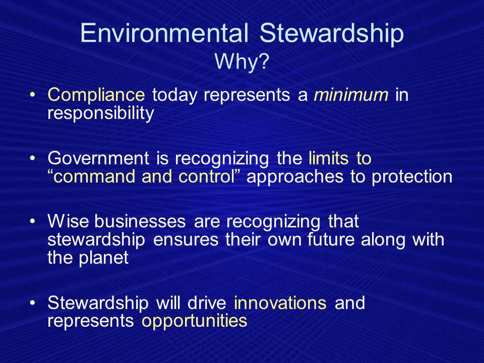 Compliance today represents a minimum in responsibility Government is recognizing the limits to command and control approaches to protection Wise businesses are recognizing that stewardship ensures their own future along with the planet Stewardship will drive innovations and represents opportunities Environmental Stewardship Why