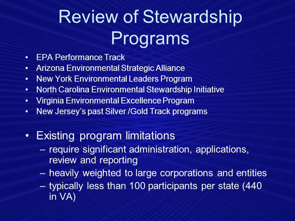 Review of Stewardship Programs EPA Performance Track Arizona Environmental Strategic Alliance New York Environmental Leaders Program North Carolina Environmental Stewardship Initiative Virginia Environmental Excellence Program New Jerseys past Silver /Gold Track programs Existing program limitations –require significant administration, applications, review and reporting –heavily weighted to large corporations and entities –typically less than 100 participants per state (440 in VA)