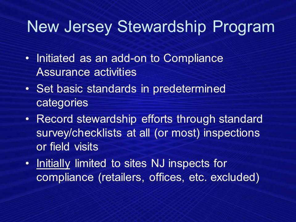 Initiated as an add-on to Compliance Assurance activities Set basic standards in predetermined categories Record stewardship efforts through standard survey/checklists at all (or most) inspections or field visits Initially limited to sites NJ inspects for compliance (retailers, offices, etc.