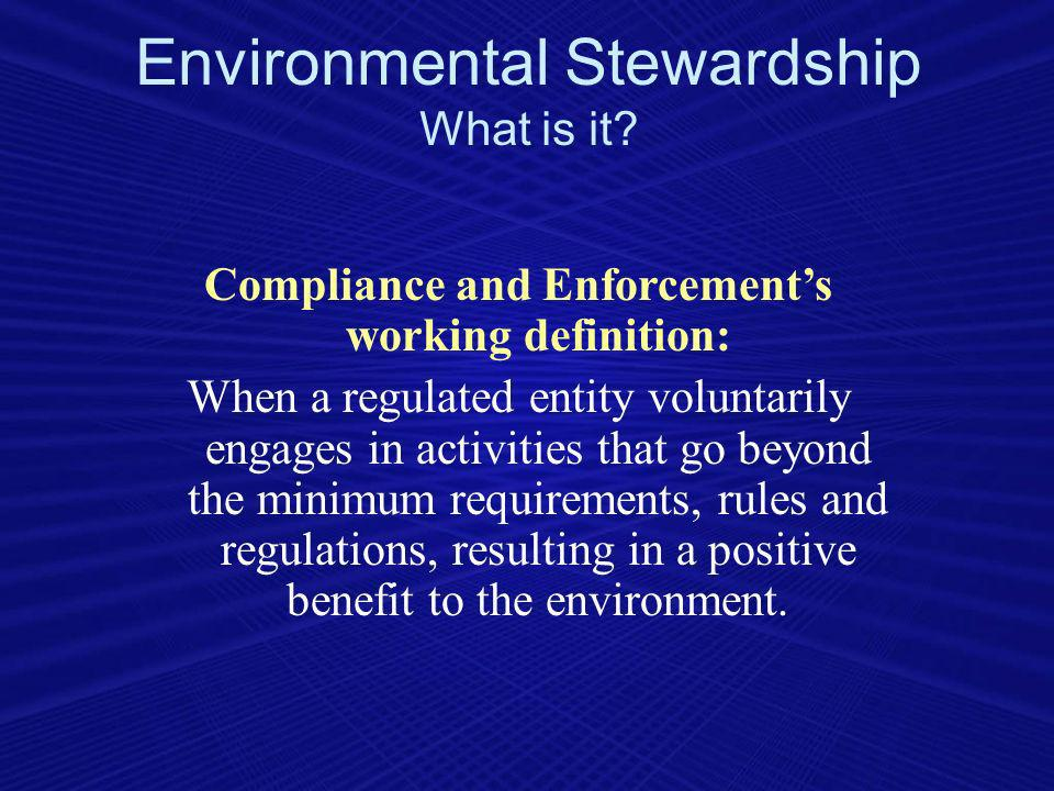 Compliance and Enforcements working definition: When a regulated entity voluntarily engages in activities that go beyond the minimum requirements, rules and regulations, resulting in a positive benefit to the environment.