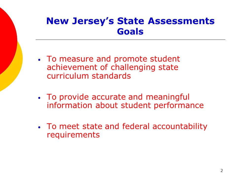 2 New Jerseys State Assessments Goals To measure and promote student achievement of challenging state curriculum standards To provide accurate and meaningful information about student performance To meet state and federal accountability requirements