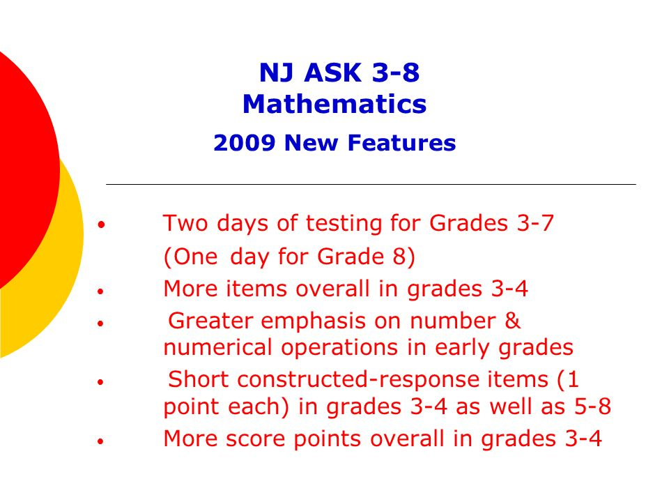 NJ ASK 3-8 Mathematics 2009 New Features Two days of testing for Grades 3-7 (One day for Grade 8) More items overall in grades 3-4 Greater emphasis on number & numerical operations in early grades Short constructed-response items (1 point each) in grades 3-4 as well as 5-8 More score points overall in grades 3-4