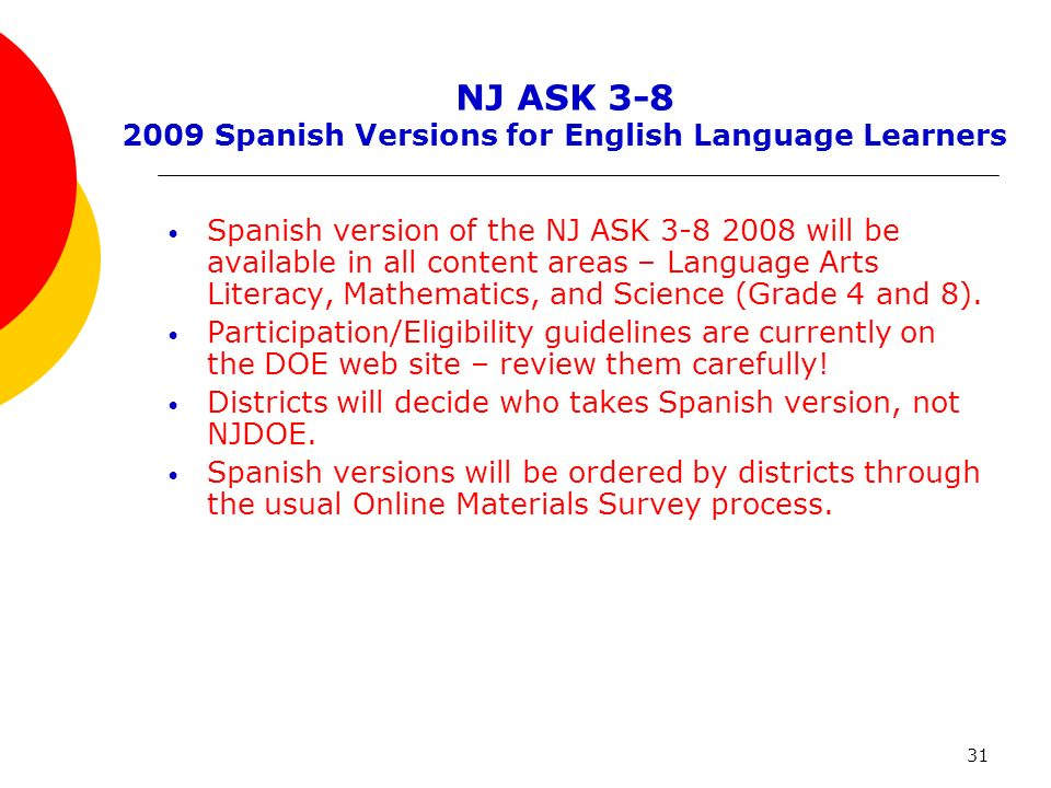 31 NJ ASK 3-8 2009 Spanish Versions for English Language Learners Spanish version of the NJ ASK 3-8 2008 will be available in all content areas – Language Arts Literacy, Mathematics, and Science (Grade 4 and 8).
