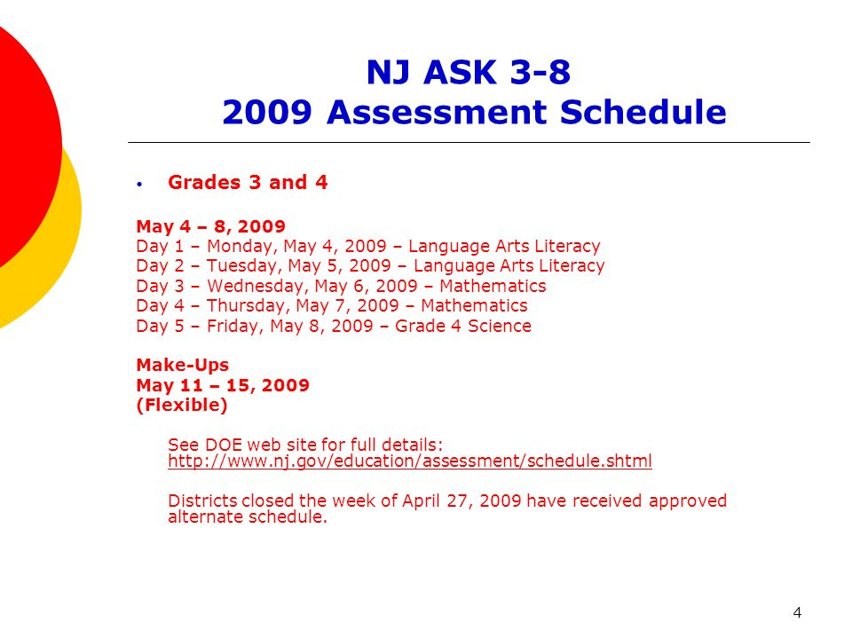 4 NJ ASK 3-8 2009 Assessment Schedule Grades 3 and 4 May 4 – 8, 2009 Day 1 – Monday, May 4, 2009 – Language Arts Literacy Day 2 – Tuesday, May 5, 2009 – Language Arts Literacy Day 3 – Wednesday, May 6, 2009 – Mathematics Day 4 – Thursday, May 7, 2009 – Mathematics Day 5 – Friday, May 8, 2009 – Grade 4 Science Make-Ups May 11 – 15, 2009 (Flexible) See DOE web site for full details: http://www.nj.gov/education/assessment/schedule.shtml http://www.nj.gov/education/assessment/schedule.shtml Districts closed the week of April 27, 2009 have received approved alternate schedule.