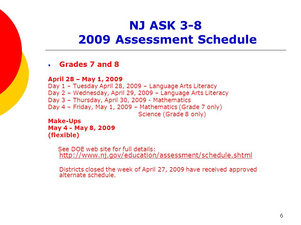 6 NJ ASK 3-8 2009 Assessment Schedule Grades 7 and 8 April 28 – May 1, 2009 Day 1 – Tuesday April 28, 2009 – Language Arts Literacy Day 2 – Wednesday, April 29, 2009 – Language Arts Literacy Day 3 – Thursday, April 30, 2009 - Mathematics Day 4 – Friday, May 1, 2009 – Mathematics (Grade 7 only) Science (Grade 8 only) Make-Ups May 4 - May 8, 2009 (flexible) See DOE web site for full details: http://www.nj.gov/education/assessment/schedule.shtml http://www.nj.gov/education/assessment/schedule.shtml Districts closed the week of April 27, 2009 have received approved alternate schedule.