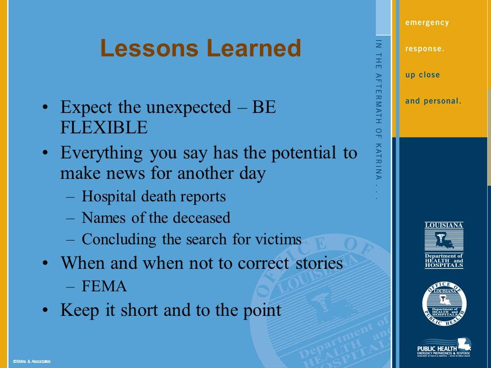 ©Sides & Associates Lessons Learned Expect the unexpected – BE FLEXIBLE Everything you say has the potential to make news for another day –Hospital death reports –Names of the deceased –Concluding the search for victims When and when not to correct stories –FEMA Keep it short and to the point