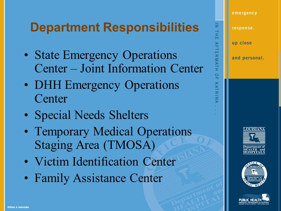 ©Sides & Associates Department Responsibilities State Emergency Operations Center – Joint Information Center DHH Emergency Operations Center Special Needs Shelters Temporary Medical Operations Staging Area (TMOSA) Victim Identification Center Family Assistance Center