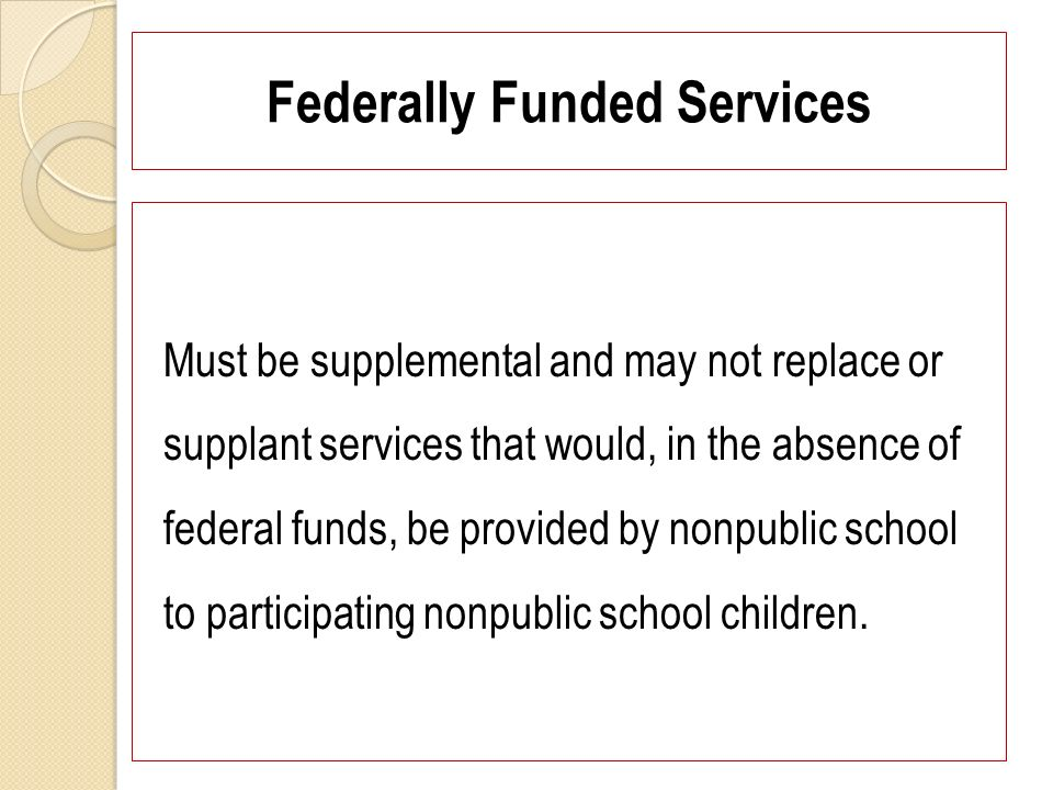 Federally Funded Services Must be supplemental and may not replace or supplant services that would, in the absence of federal funds, be provided by nonpublic school to participating nonpublic school children.