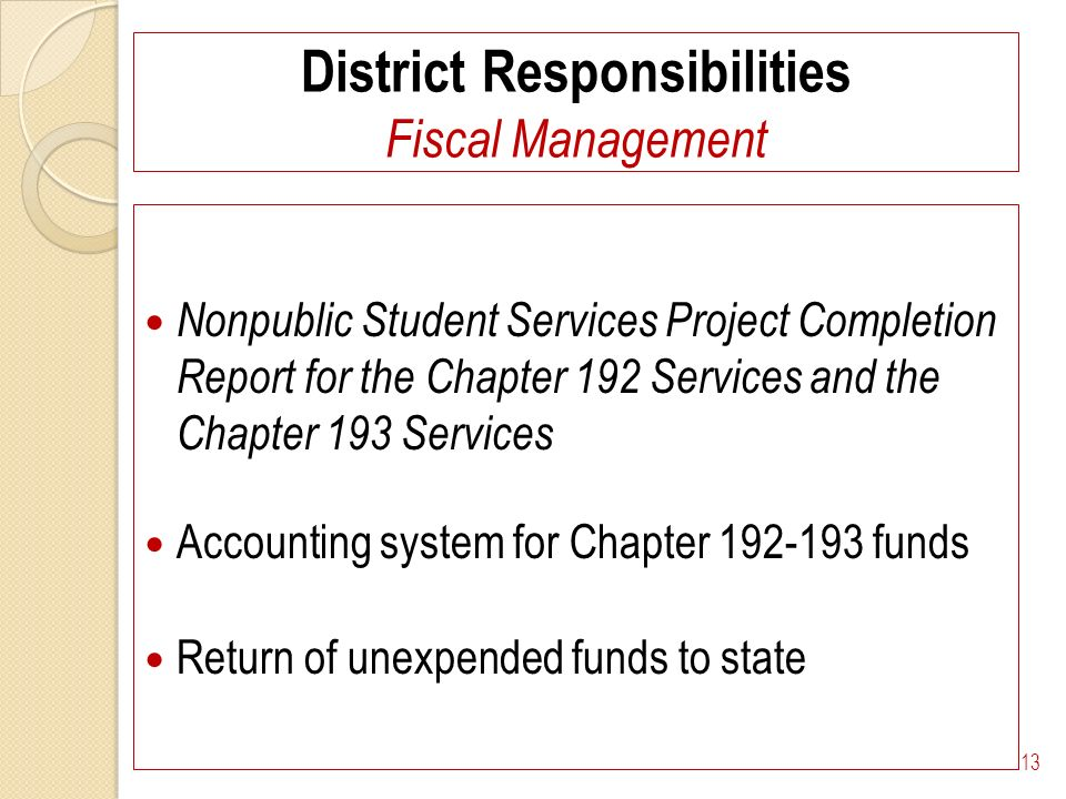 District Responsibilities Fiscal Management Nonpublic Student Services Project Completion Report for the Chapter 192 Services and the Chapter 193 Services Accounting system for Chapter 192-193 funds Return of unexpended funds to state 13