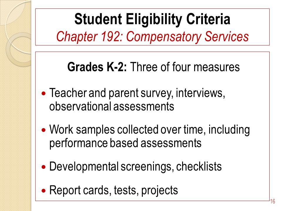 Student Eligibility Criteria Chapter 192: Compensatory Services Grades K-2: Three of four measures Teacher and parent survey, interviews, observational assessments Work samples collected over time, including performance based assessments Developmental screenings, checklists Report cards, tests, projects 16