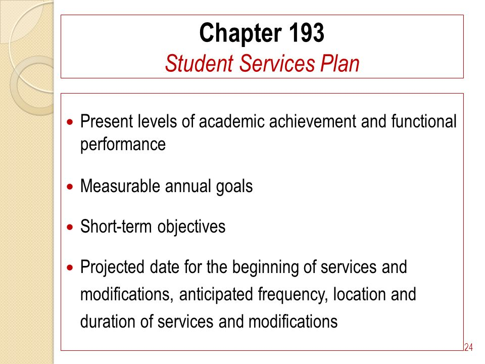 Chapter 193 Student Services Plan Present levels of academic achievement and functional performance Measurable annual goals Short-term objectives Projected date for the beginning of services and modifications, anticipated frequency, location and duration of services and modifications 24