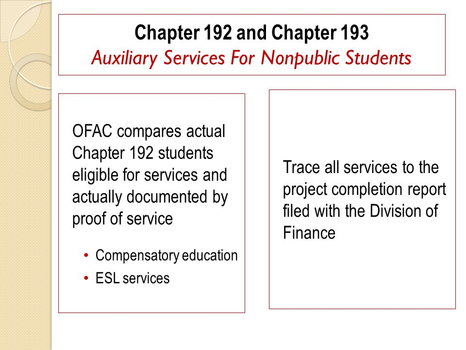 Chapter 192 and Chapter 193 Auxiliary Services For Nonpublic Students OFAC compares actual Chapter 192 students eligible for services and actually documented by proof of service Compensatory education ESL services Trace all services to the project completion report filed with the Division of Finance