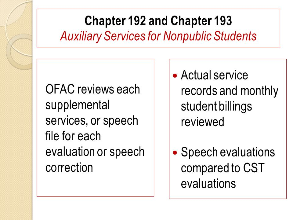 Chapter 192 and Chapter 193 Auxiliary Services for Nonpublic Students OFAC reviews each supplemental services, or speech file for each evaluation or speech correction Actual service records and monthly student billings reviewed Speech evaluations compared to CST evaluations