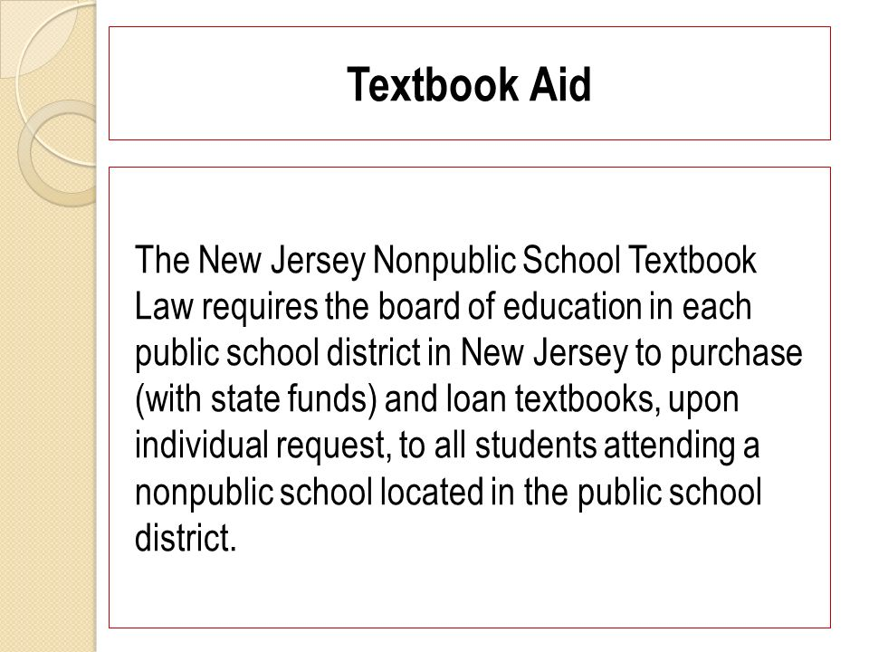 Textbook Aid The New Jersey Nonpublic School Textbook Law requires the board of education in each public school district in New Jersey to purchase (with state funds) and loan textbooks, upon individual request, to all students attending a nonpublic school located in the public school district.