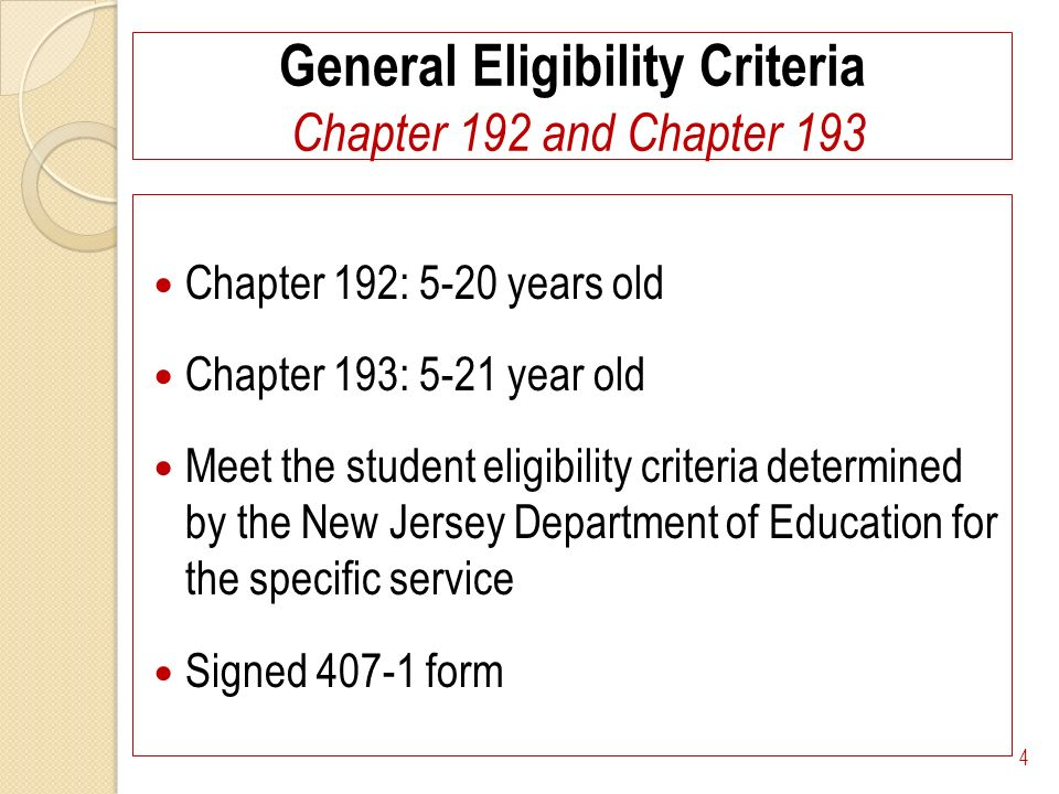 General Eligibility Criteria Chapter 192 and Chapter 193 Chapter 192: 5-20 years old Chapter 193: 5-21 year old Meet the student eligibility criteria determined by the New Jersey Department of Education for the specific service Signed 407-1 form 4