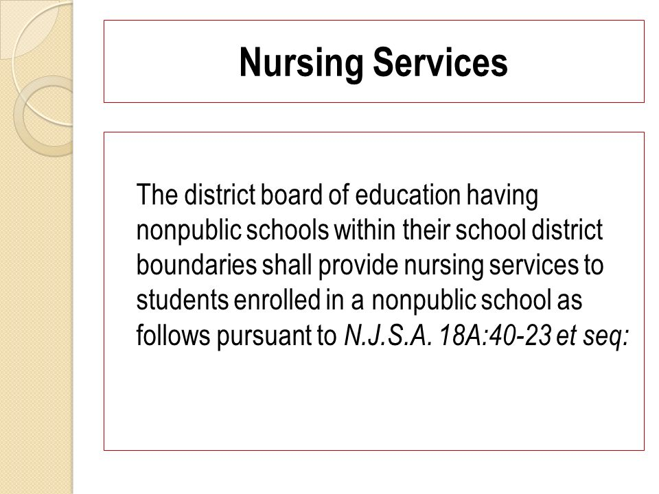 Nursing Services The district board of education having nonpublic schools within their school district boundaries shall provide nursing services to students enrolled in a nonpublic school as follows pursuant to N.J.S.A.