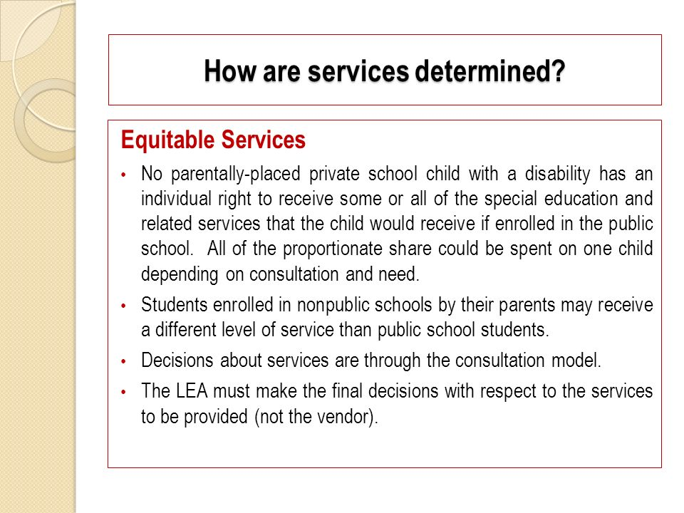 Equitable Services No parentally-placed private school child with a disability has an individual right to receive some or all of the special education and related services that the child would receive if enrolled in the public school.