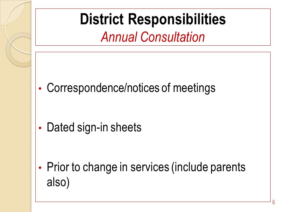 District Responsibilities Annual Consultation Correspondence/notices of meetings Dated sign-in sheets Prior to change in services (include parents also) 6