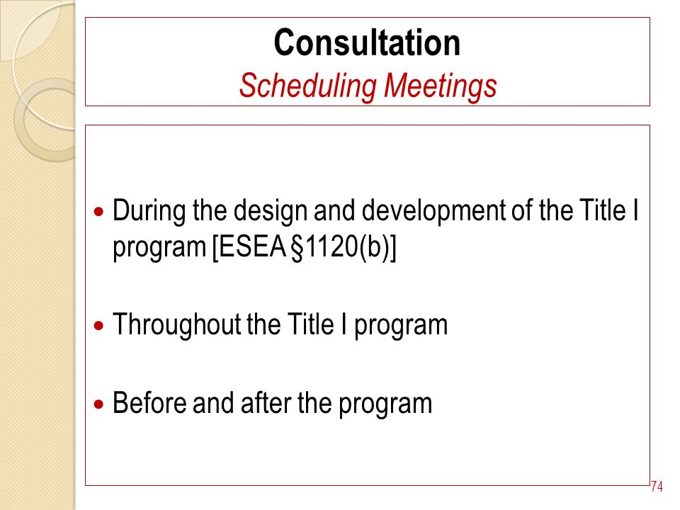 Consultation Scheduling Meetings During the design and development of the Title I program [ESEA §1120(b)] Throughout the Title I program Before and after the program 74