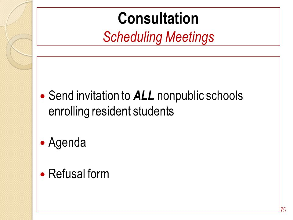 Consultation Scheduling Meetings Send invitation to ALL nonpublic schools enrolling resident students Agenda Refusal form 75