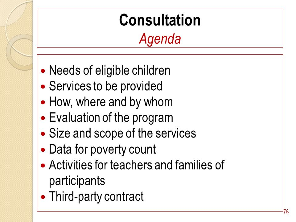 Consultation Agenda Needs of eligible children Services to be provided How, where and by whom Evaluation of the program Size and scope of the services Data for poverty count Activities for teachers and families of participants Third-party contract 76