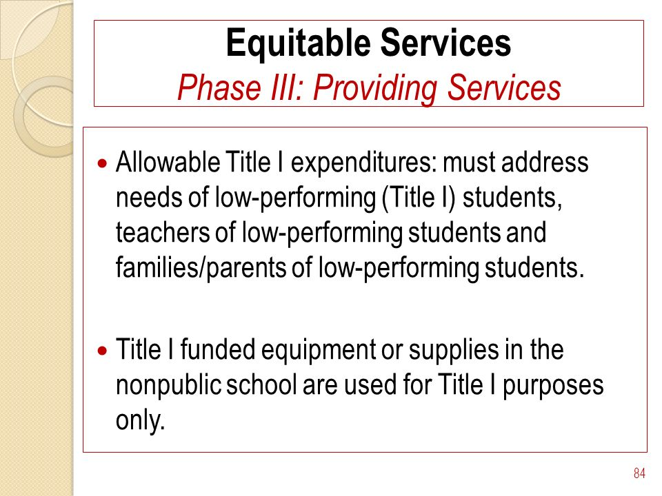 Equitable Services Phase III: Providing Services Allowable Title I expenditures: must address needs of low-performing (Title I) students, teachers of low-performing students and families/parents of low-performing students.