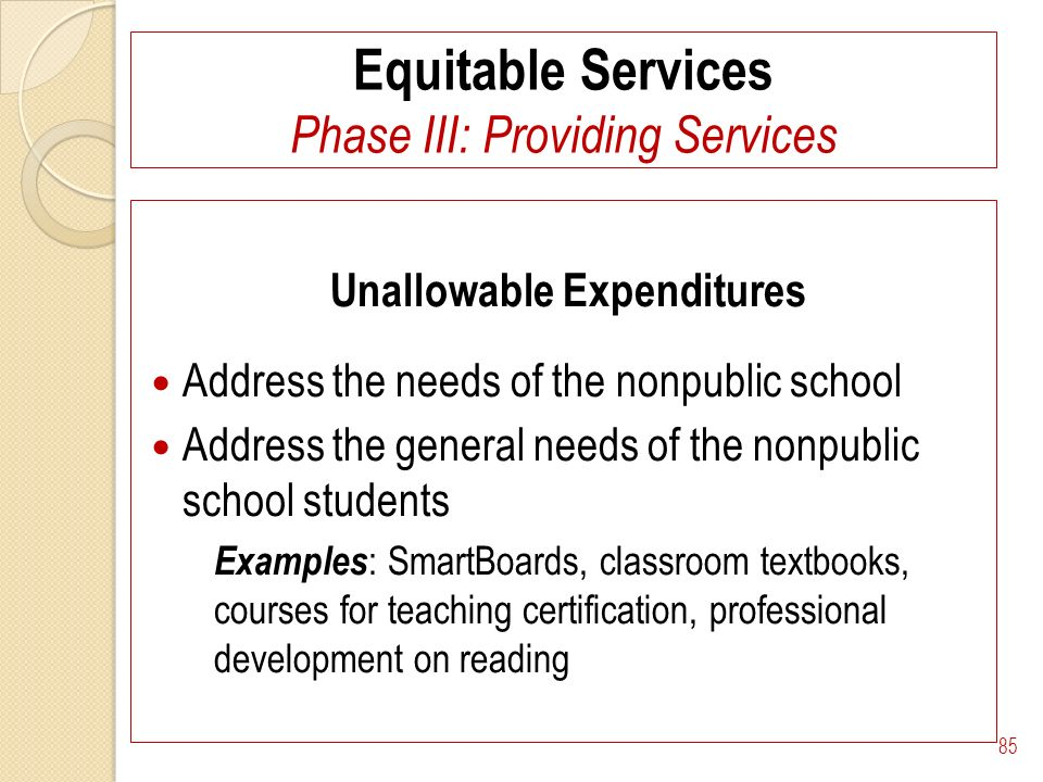 Equitable Services Phase III: Providing Services Unallowable Expenditures Address the needs of the nonpublic school Address the general needs of the nonpublic school students Examples : SmartBoards, classroom textbooks, courses for teaching certification, professional development on reading 85