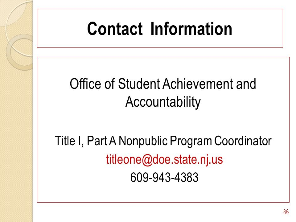 Contact Information Office of Student Achievement and Accountability Title I, Part A Nonpublic Program Coordinator titleone@doe.state.nj.us 609-943-4383 86