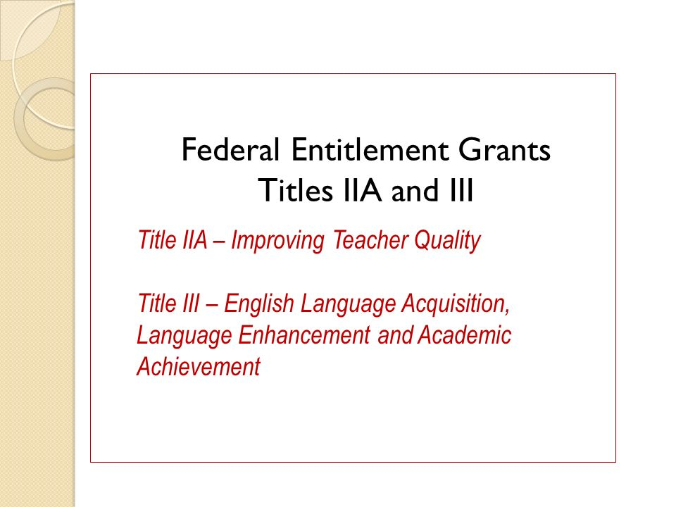 Federal Entitlement Grants Titles IIA and III Title IIA – Improving Teacher Quality Title III – English Language Acquisition, Language Enhancement and Academic Achievement