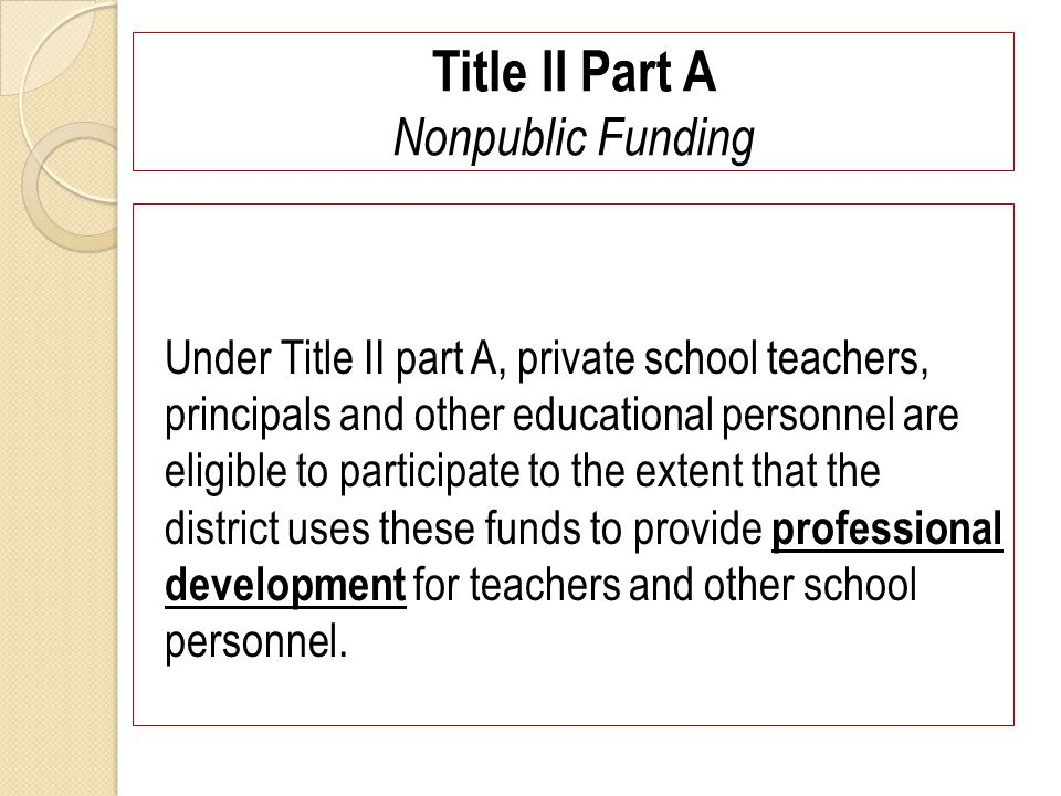 Title II Part A Nonpublic Funding Under Title II part A, private school teachers, principals and other educational personnel are eligible to participate to the extent that the district uses these funds to provide professional development for teachers and other school personnel.